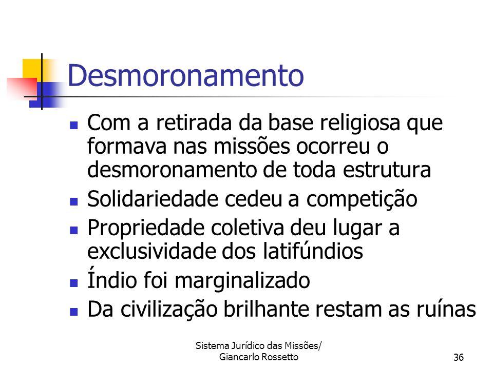Sistema Jurídico das Missões/ Giancarlo Rossetto36 Com a retirada da base religiosa que formava nas missões ocorreu o desmoronamento de toda estrutura