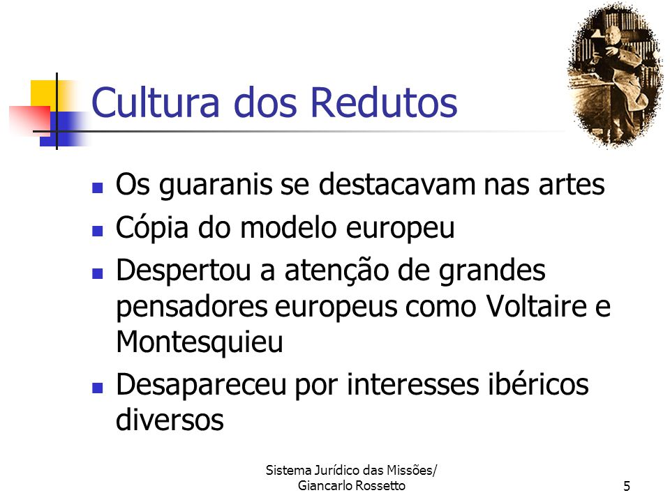 Sistema Jurídico das Missões/ Giancarlo Rossetto5 Cultura dos Redutos Os guaranis se destacavam nas artes Cópia do modelo europeu Despertou a atenção
