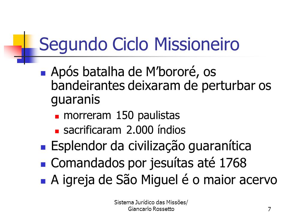 Sistema Jurídico das Missões/ Giancarlo Rossetto7 Segundo Ciclo Missioneiro Após batalha de M'bororé, os bandeirantes deixaram de perturbar os guarani