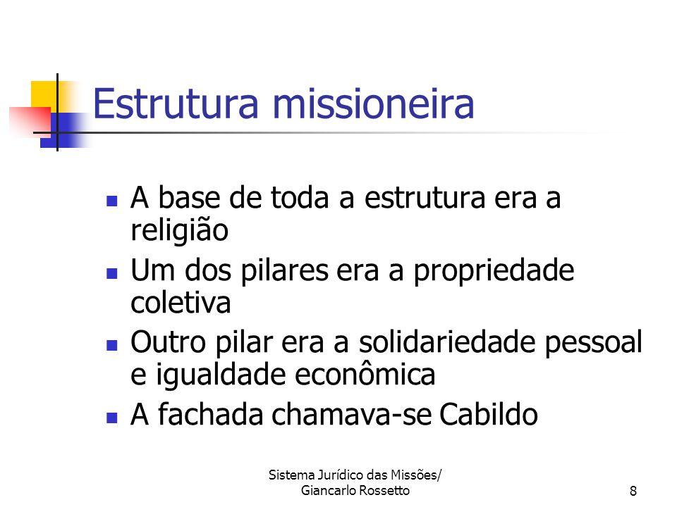 Sistema Jurídico das Missões/ Giancarlo Rossetto8 Estrutura missioneira A base de toda a estrutura era a religião Um dos pilares era a propriedade col