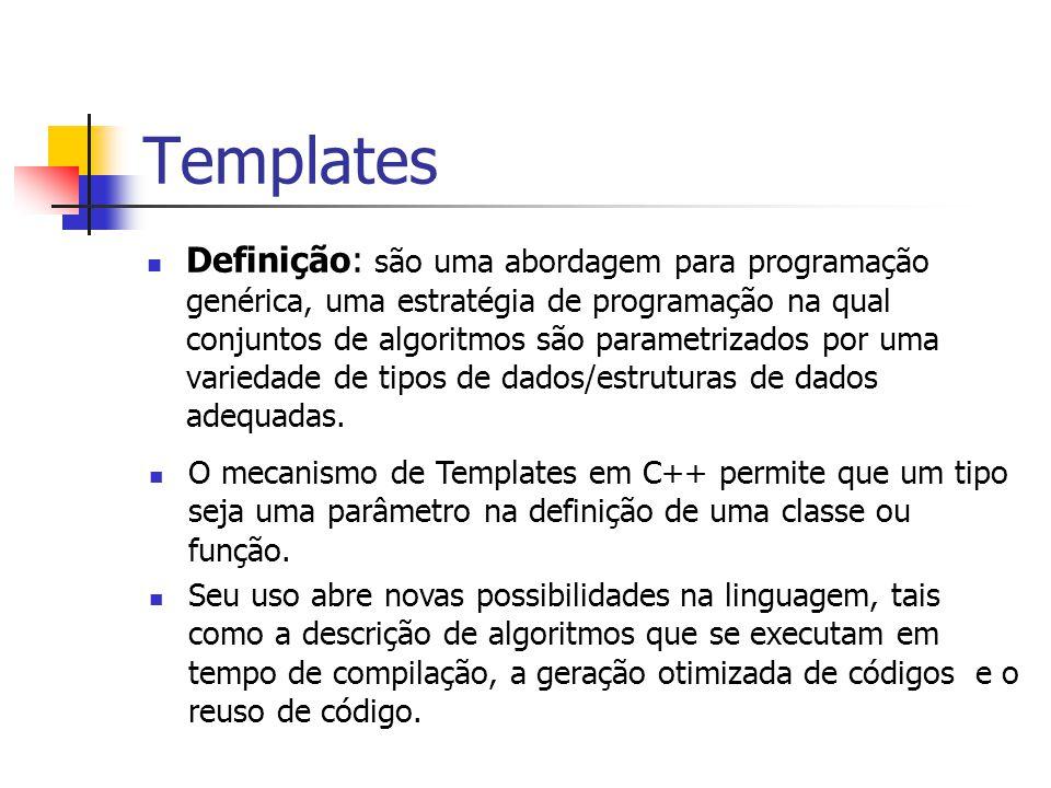 Templates Definição: são uma abordagem para programação genérica, uma estratégia de programação na qual conjuntos de algoritmos são parametrizados por