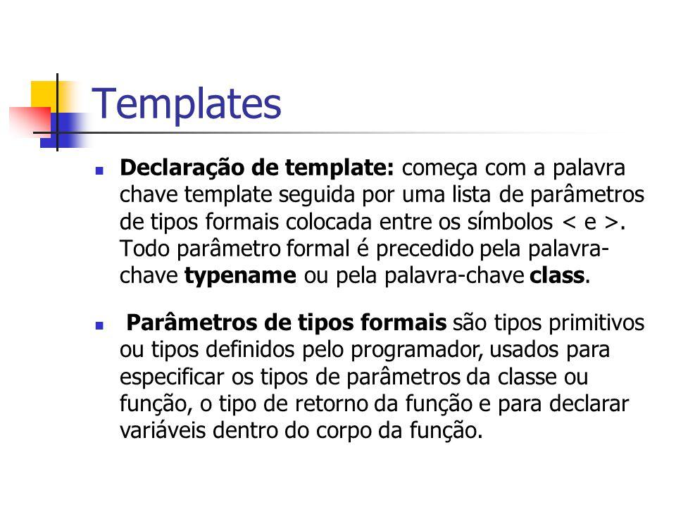 Templates Declaração de template: começa com a palavra chave template seguida por uma lista de parâmetros de tipos formais colocada entre os símbolos.