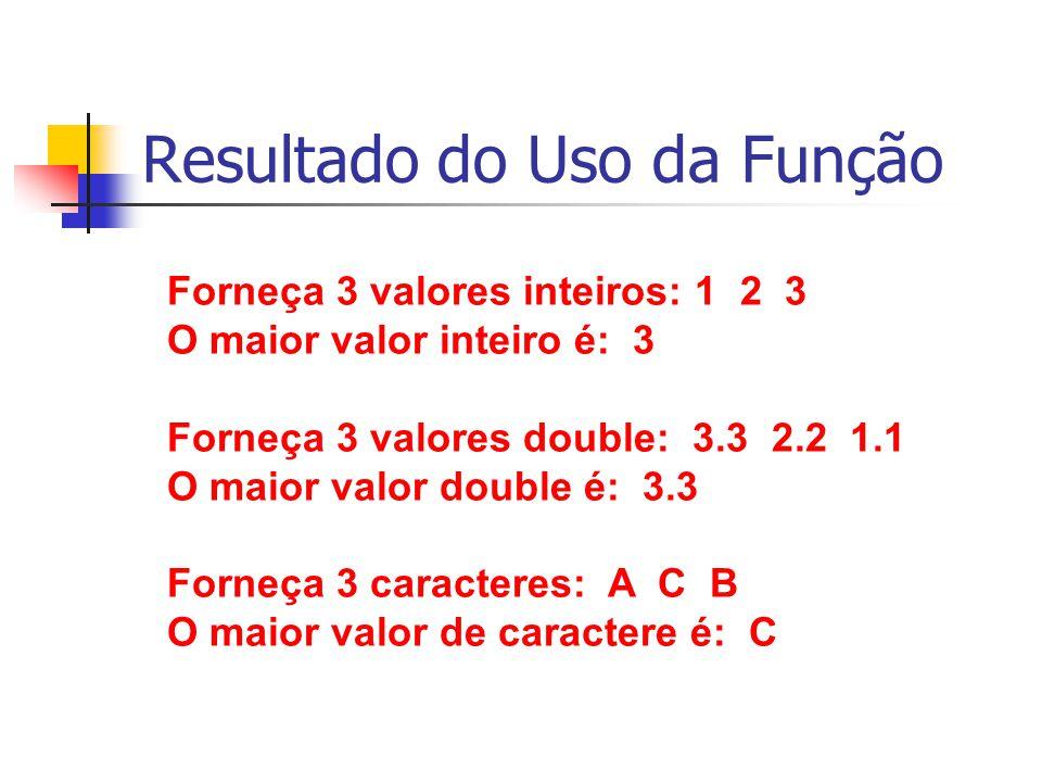 Resultado do Uso da Função Forneça 3 valores inteiros: 1 2 3 O maior valor inteiro é: 3 Forneça 3 valores double: 3.3 2.2 1.1 O maior valor double é: