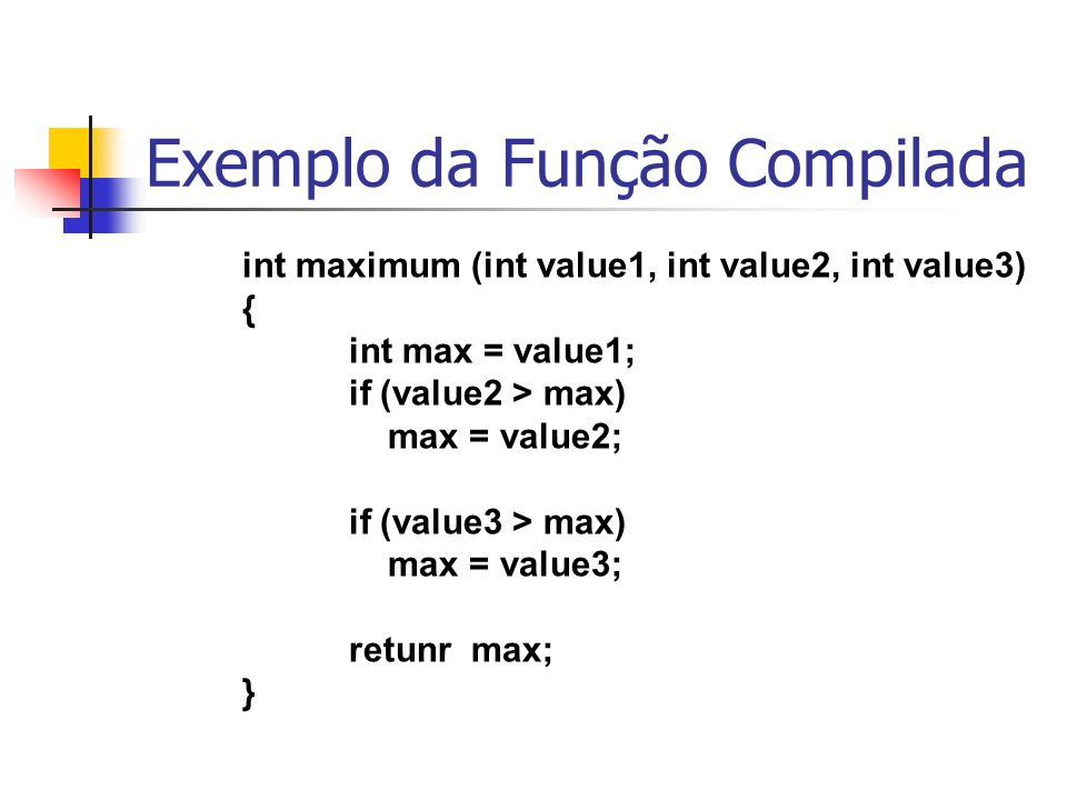 Exemplo da Função Compilada int maximum (int value1, int value2, int value3) { int max = value1; if (value2 > max) max = value2; if (value3 > max) max