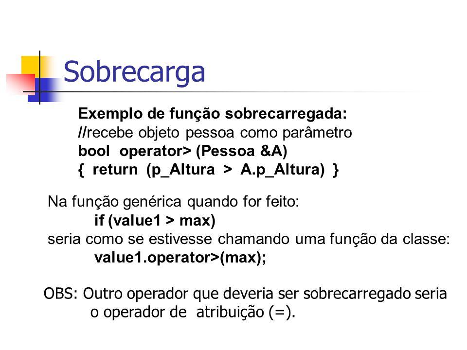 Sobrecarga Exemplo de função sobrecarregada: //recebe objeto pessoa como parâmetro bool operator> (Pessoa &A) { return (p_Altura > A.p_Altura) } Na fu