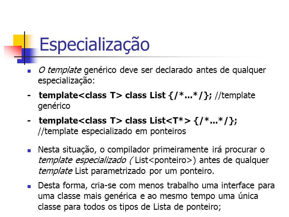 Especialização O template genérico deve ser declarado antes de qualquer especialização: - template class List {/*...*/}; //template genérico - templat