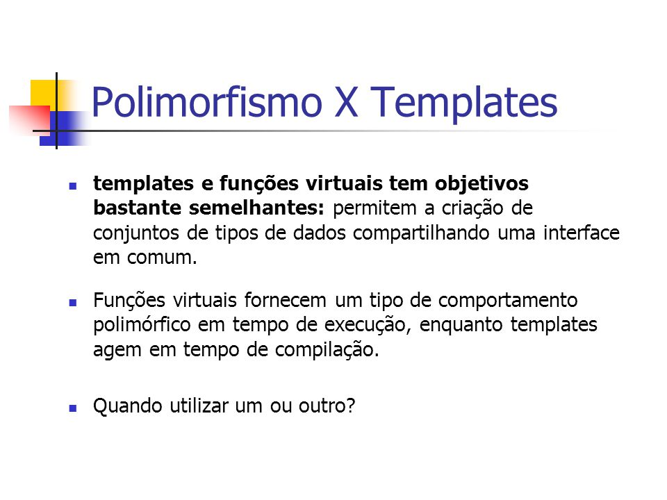 Polimorfismo X Templates templates e funções virtuais tem objetivos bastante semelhantes: permitem a criação de conjuntos de tipos de dados compartilh