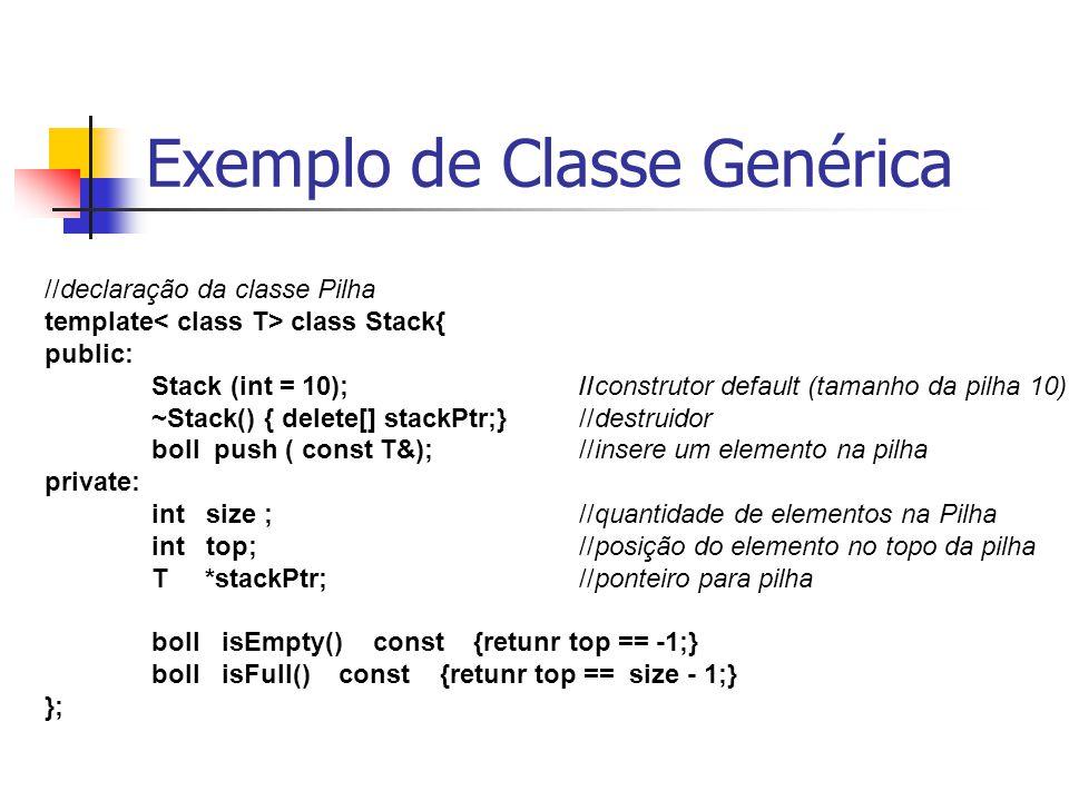 Exemplo de Classe Genérica //declaração da classe Pilha template class Stack{ public: Stack (int = 10);//construtor default (tamanho da pilha 10) ~Sta