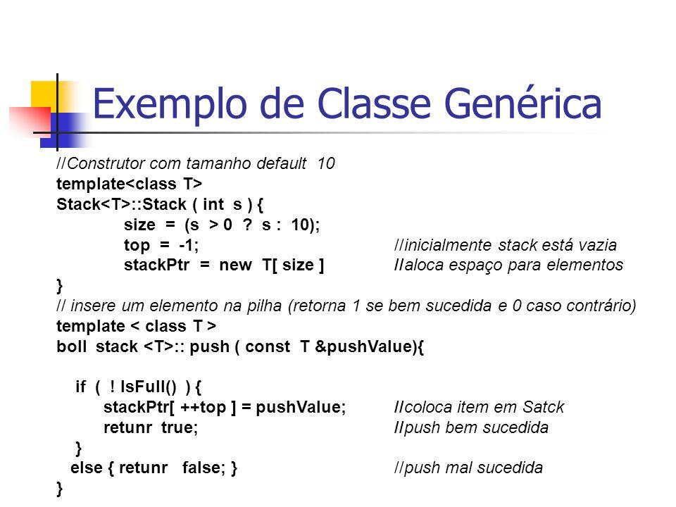 Exemplo de Classe Genérica //Construtor com tamanho default 10 template Stack ::Stack ( int s ) { size = (s > 0 ? s : 10); top = -1;//inicialmente sta