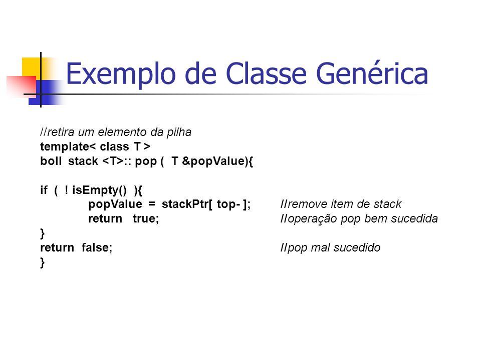Exemplo de Classe Genérica //retira um elemento da pilha template boll stack :: pop ( T &popValue){ if ( ! isEmpty() ){ popValue = stackPtr[ top- ];//