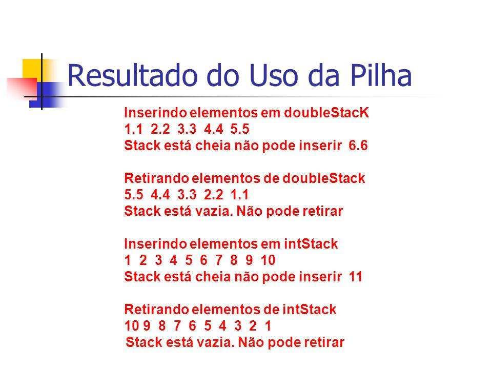 Resultado do Uso da Pilha Inserindo elementos em doubleStacK 1.1 2.2 3.3 4.4 5.5 Stack está cheia não pode inserir 6.6 Retirando elementos de doubleSt