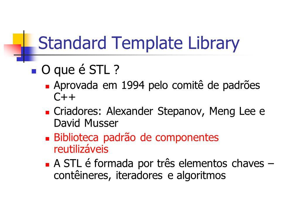 Standard Template Library O que é STL ? Aprovada em 1994 pelo comitê de padrões C++ Criadores: Alexander Stepanov, Meng Lee e David Musser Biblioteca