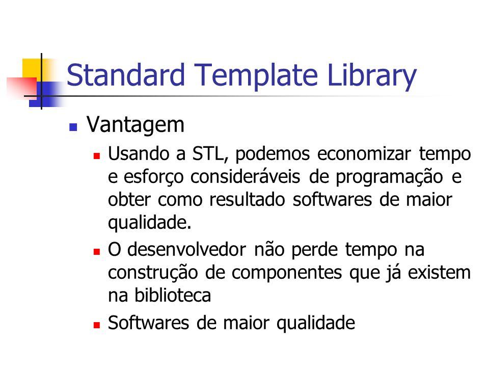 Standard Template Library Vantagem Usando a STL, podemos economizar tempo e esforço consideráveis de programação e obter como resultado softwares de m