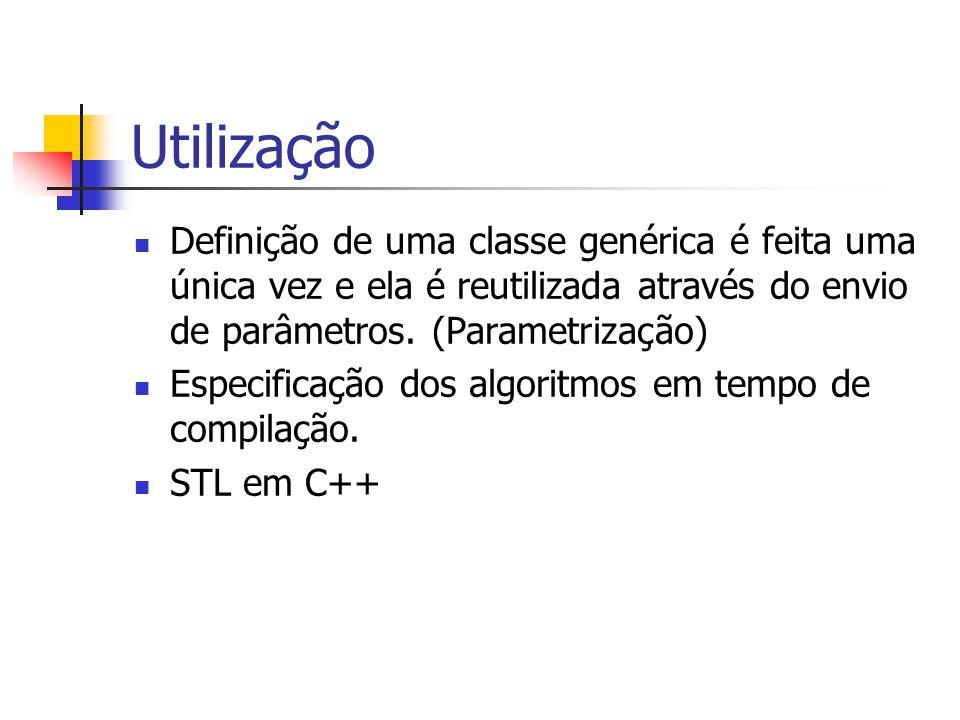 Utilização Definição de uma classe genérica é feita uma única vez e ela é reutilizada através do envio de parâmetros. (Parametrização) Especificação d