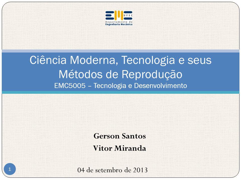 Gerson Santos Vitor Miranda Ciência Moderna, Tecnologia e seus Métodos de Reprodução EMC5005 – Tecnologia e Desenvolvimento 04 de setembro de 2013 1