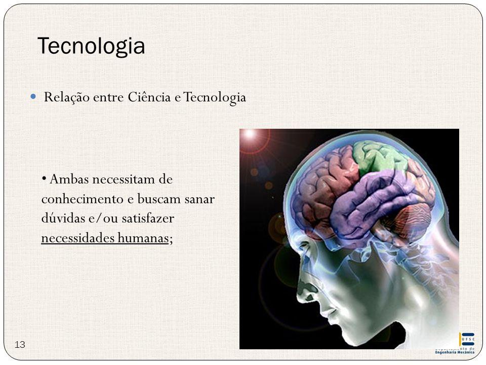 Relação entre Ciência e Tecnologia Tecnologia Ambas necessitam de conhecimento e buscam sanar dúvidas e/ou satisfazer necessidades humanas; 13
