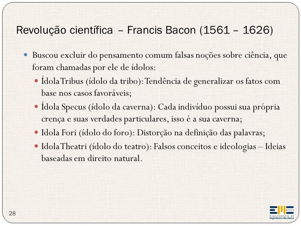 28 Buscou excluir do pensamento comum falsas noções sobre ciência, que foram chamadas por ele de ídolos: Ídola Tribus (ídolo da tribo): Tendência de g