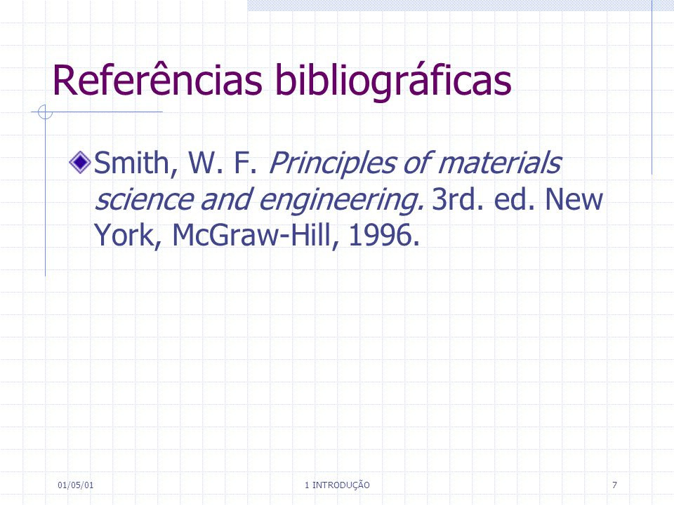 01/05/01 1 INTRODUÇÃO 7 Referências bibliográficas Smith, W. F. Principles of materials science and engineering. 3rd. ed. New York, McGraw-Hill, 1996.