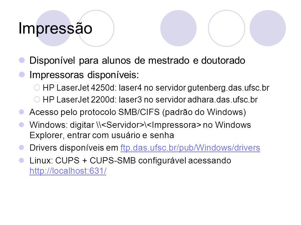 Impressão Disponível para alunos de mestrado e doutorado Impressoras disponíveis:  HP LaserJet 4250d: laser4 no servidor gutenberg.das.ufsc.br  HP LaserJet 2200d: laser3 no servidor adhara.das.ufsc.br Acesso pelo protocolo SMB/CIFS (padrão do Windows) Windows: digitar \\ \ no Windows Explorer, entrar com usuário e senha Drivers disponíveis em ftp.das.ufsc.br/pub/Windows/driversftp.das.ufsc.br/pub/Windows/drivers Linux: CUPS + CUPS-SMB configurável acessando http://localhost:631/ http://localhost:631/