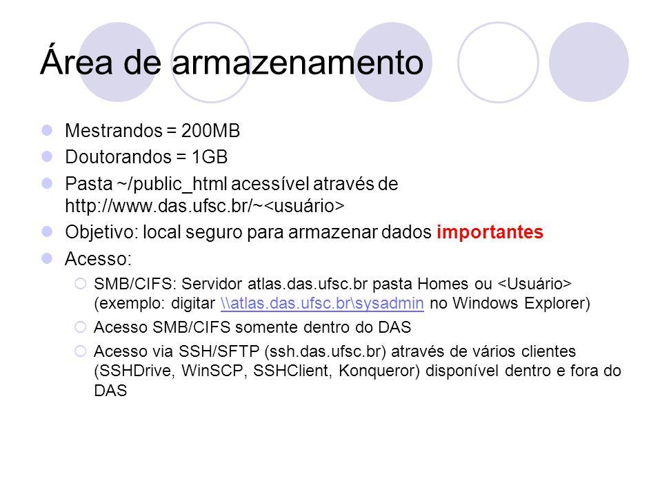 Área de armazenamento Mestrandos = 200MB Doutorandos = 1GB Pasta ~/public_html acessível através de http://www.das.ufsc.br/~ Objetivo: local seguro para armazenar dados importantes Acesso:  SMB/CIFS: Servidor atlas.das.ufsc.br pasta Homes ou (exemplo: digitar \\atlas.das.ufsc.br\sysadmin no Windows Explorer)\\atlas.das.ufsc.br\sysadmin  Acesso SMB/CIFS somente dentro do DAS  Acesso via SSH/SFTP (ssh.das.ufsc.br) através de vários clientes (SSHDrive, WinSCP, SSHClient, Konqueror) disponível dentro e fora do DAS