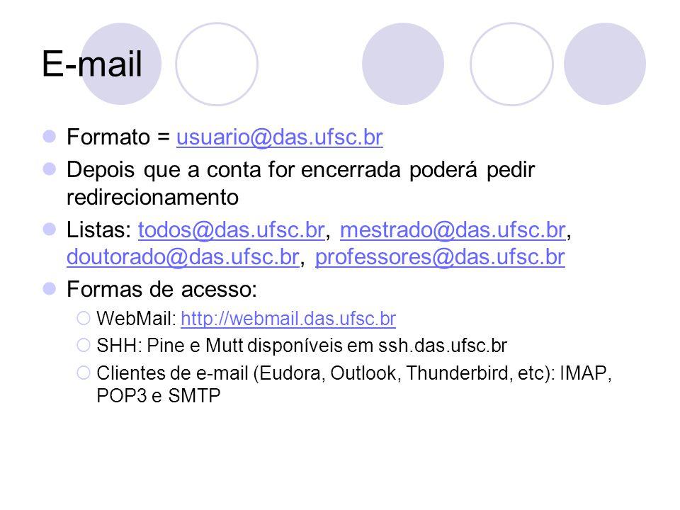E-mail Formato = usuario@das.ufsc.brusuario@das.ufsc.br Depois que a conta for encerrada poderá pedir redirecionamento Listas: todos@das.ufsc.br, mestrado@das.ufsc.br, doutorado@das.ufsc.br, professores@das.ufsc.brtodos@das.ufsc.brmestrado@das.ufsc.br doutorado@das.ufsc.brprofessores@das.ufsc.br Formas de acesso:  WebMail: http://webmail.das.ufsc.brhttp://webmail.das.ufsc.br  SHH: Pine e Mutt disponíveis em ssh.das.ufsc.br  Clientes de e-mail (Eudora, Outlook, Thunderbird, etc): IMAP, POP3 e SMTP