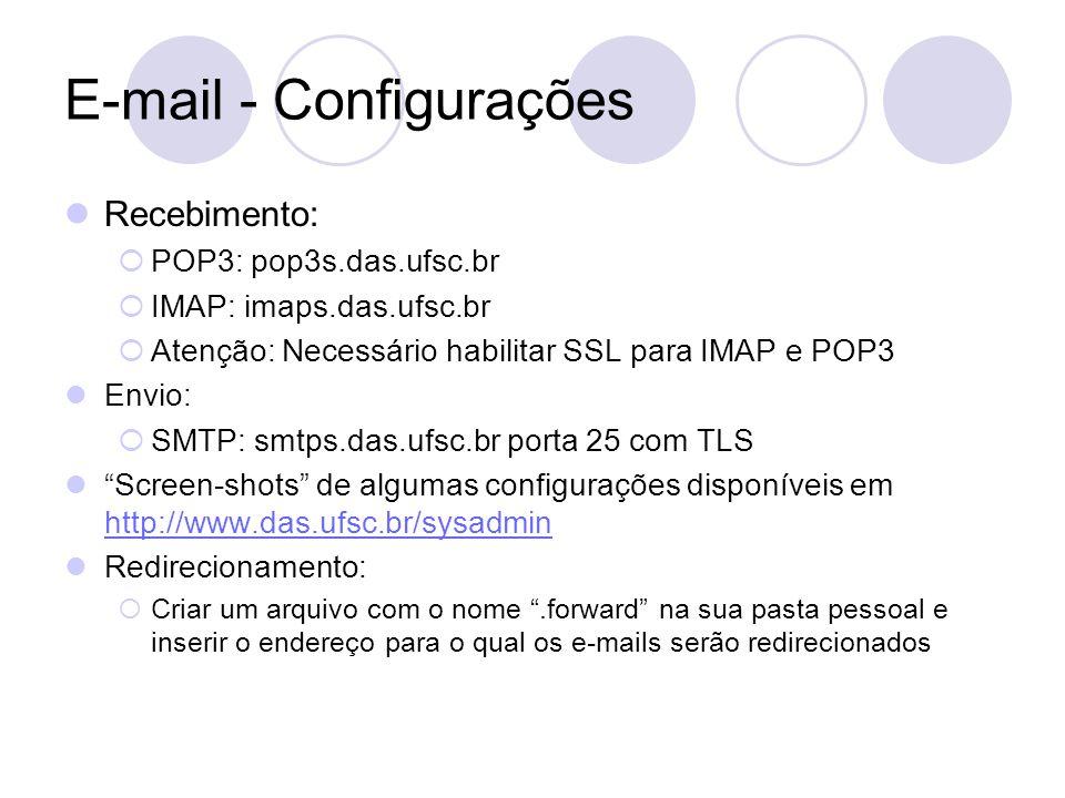 E-mail - Configurações Recebimento:  POP3: pop3s.das.ufsc.br  IMAP: imaps.das.ufsc.br  Atenção: Necessário habilitar SSL para IMAP e POP3 Envio:  SMTP: smtps.das.ufsc.br porta 25 com TLS Screen-shots de algumas configurações disponíveis em http://www.das.ufsc.br/sysadmin http://www.das.ufsc.br/sysadmin Redirecionamento:  Criar um arquivo com o nome .forward na sua pasta pessoal e inserir o endereço para o qual os e-mails serão redirecionados