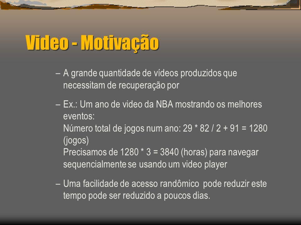 Video - Motivação –A grande quantidade de vídeos produzidos que necessitam de recuperação por –Ex.: Um ano de video da NBA mostrando os melhores eventos: Número total de jogos num ano: 29 * 82 / 2 + 91 = 1280 (jogos) Precisamos de 1280 * 3 = 3840 (horas) para navegar sequencialmente se usando um video player –Uma facilidade de acesso randômico pode reduzir este tempo pode ser reduzido a poucos dias.