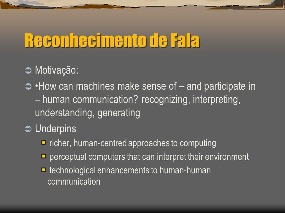 Reconhecimento de Fala  Motivação:  How can machines make sense of – and participate in – human communication.