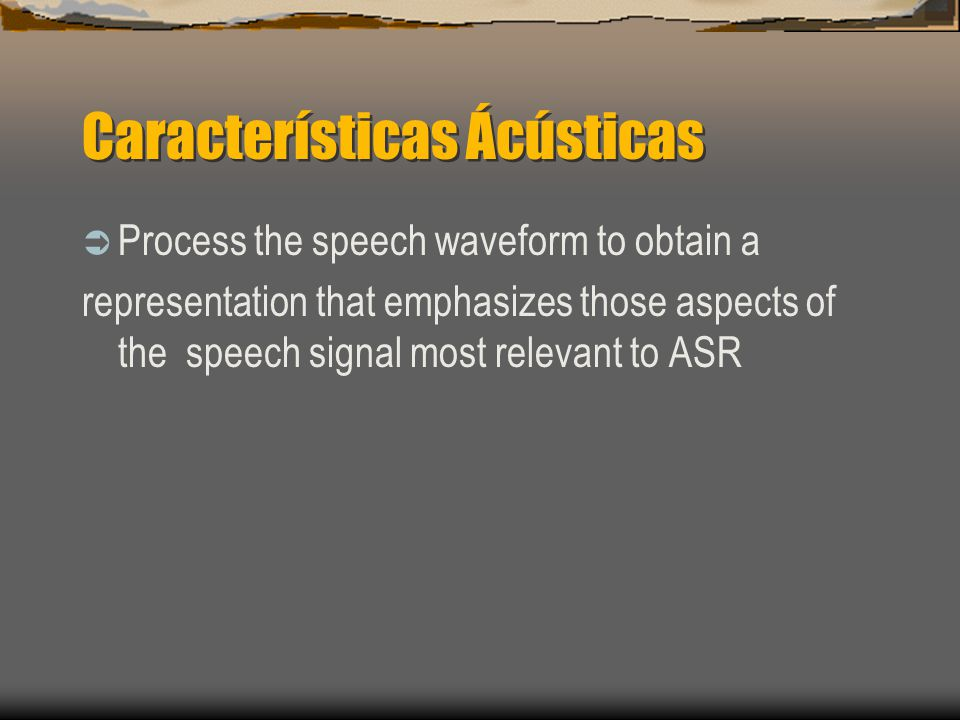 Características Ácústicas  Process the speech waveform to obtain a representation that emphasizes those aspects of the speech signal most relevant to ASR