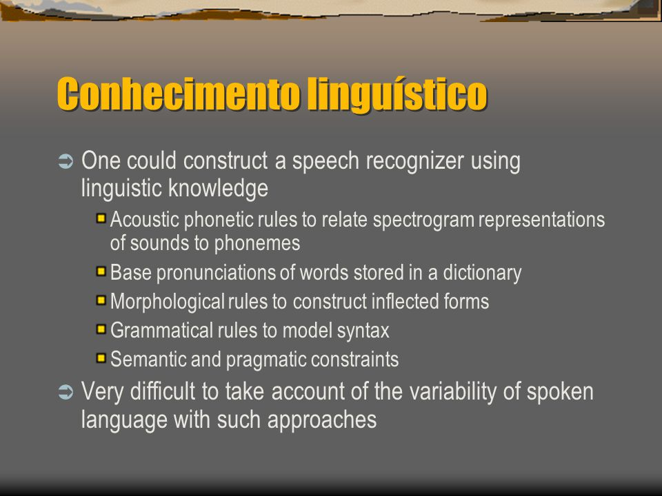 Conhecimento linguístico  One could construct a speech recognizer using linguistic knowledge Acoustic phonetic rules to relate spectrogram representations of sounds to phonemes Base pronunciations of words stored in a dictionary Morphological rules to construct inflected forms Grammatical rules to model syntax Semantic and pragmatic constraints  Very difficult to take account of the variability of spoken language with such approaches