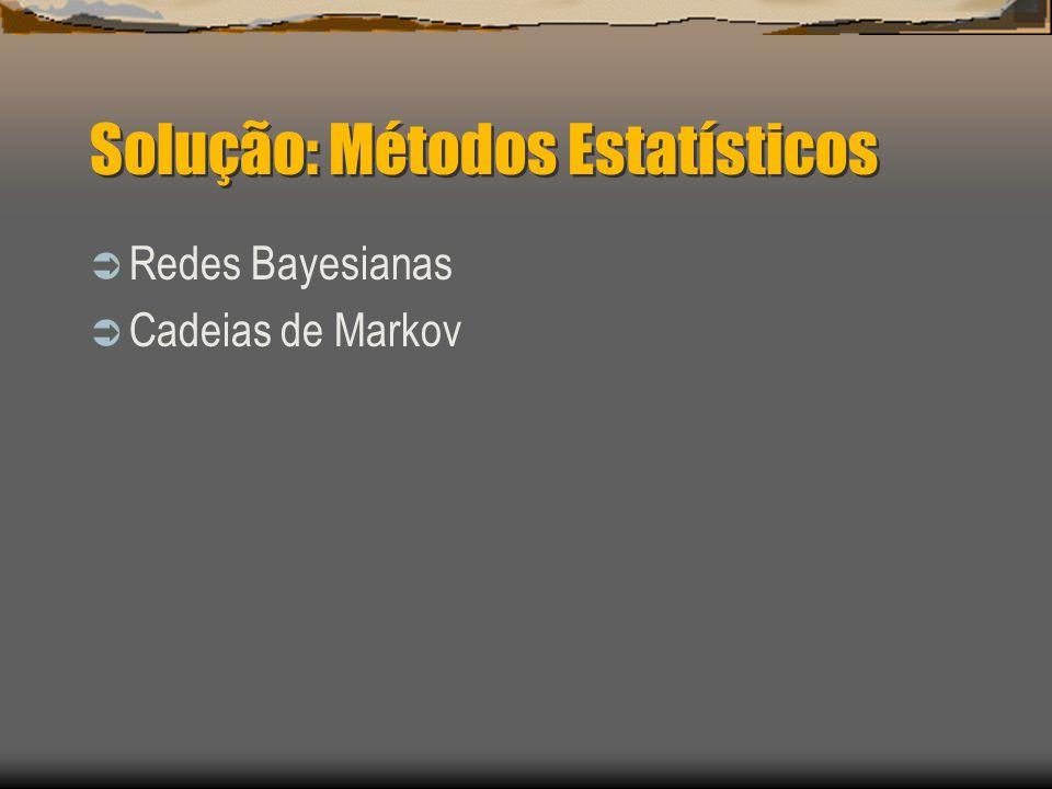 Solução: Métodos Estatísticos  Redes Bayesianas  Cadeias de Markov