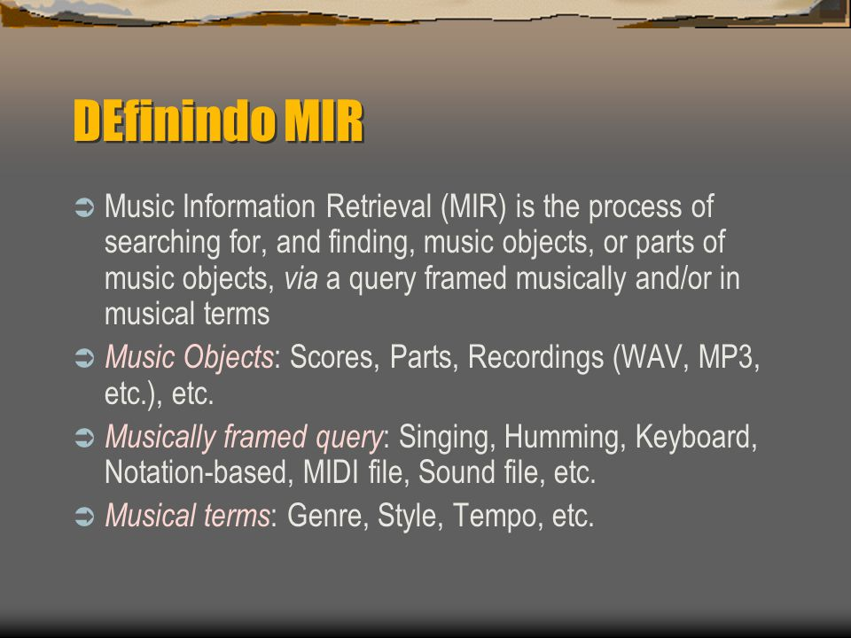 DEfinindo MIR  Music Information Retrieval (MIR) is the process of searching for, and finding, music objects, or parts of music objects, via a query framed musically and/or in musical terms  Music Objects : Scores, Parts, Recordings (WAV, MP3, etc.), etc.