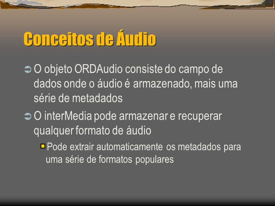 Conceitos de Áudio  O objeto ORDAudio consiste do campo de dados onde o áudio é armazenado, mais uma série de metadados  O interMedia pode armazenar e recuperar qualquer formato de áudio Pode extrair automaticamente os metadados para uma série de formatos populares