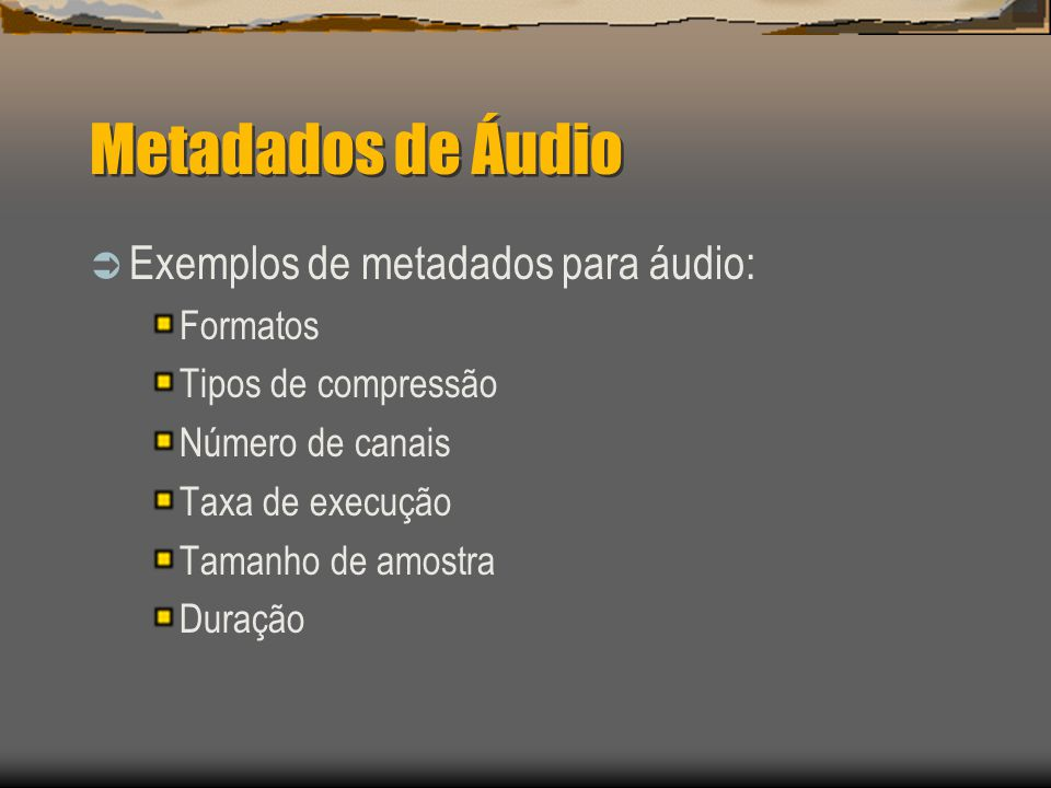 Metadados de Áudio  Exemplos de metadados para áudio: Formatos Tipos de compressão Número de canais Taxa de execução Tamanho de amostra Duração