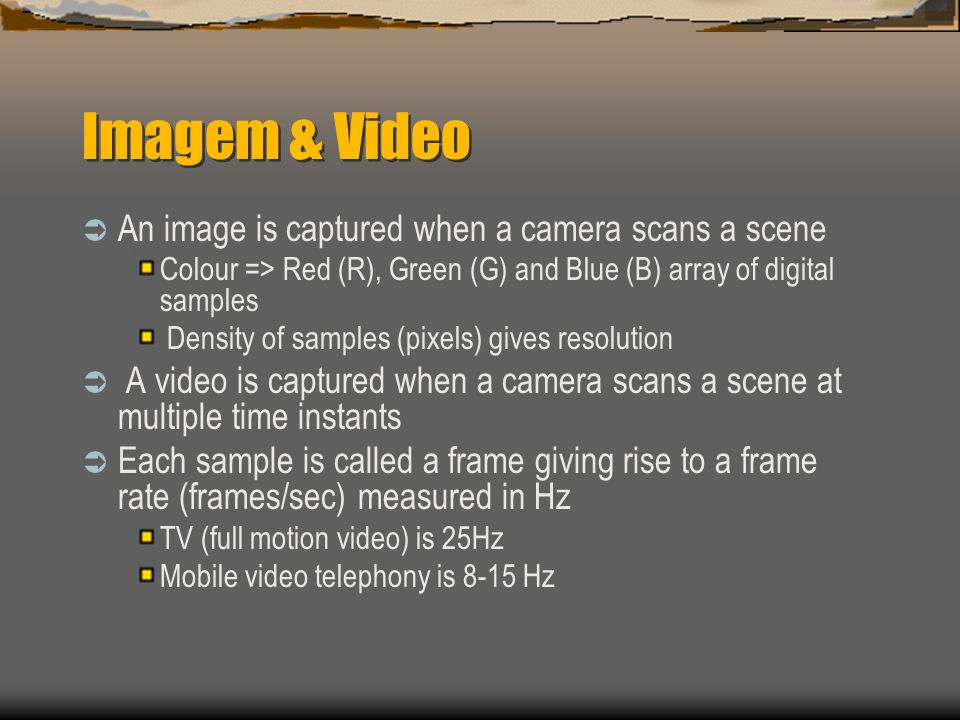 Imagem & Video  An image is captured when a camera scans a scene Colour => Red (R), Green (G) and Blue (B) array of digital samples Density of samples (pixels) gives resolution  A video is captured when a camera scans a scene at multiple time instants  Each sample is called a frame giving rise to a frame rate (frames/sec) measured in Hz TV (full motion video) is 25Hz Mobile video telephony is 8-15 Hz