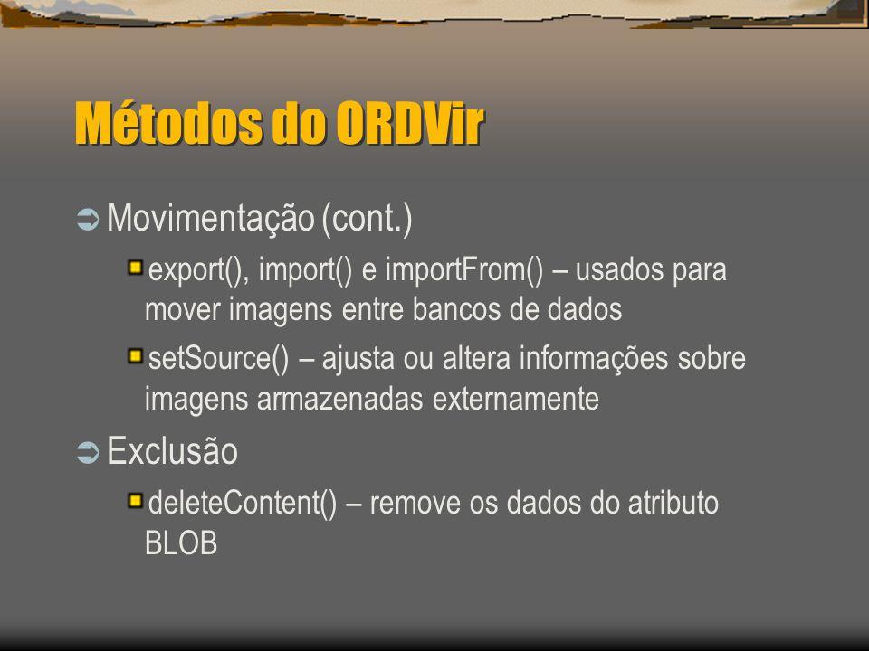Métodos do ORDVir  Movimentação (cont.) export(), import() e importFrom() – usados para mover imagens entre bancos de dados setSource() – ajusta ou altera informações sobre imagens armazenadas externamente  Exclusão deleteContent() – remove os dados do atributo BLOB