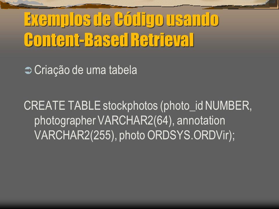 Exemplos de Código usando Content-Based Retrieval  Criação de uma tabela CREATE TABLE stockphotos (photo_id NUMBER, photographer VARCHAR2(64), annotation VARCHAR2(255), photo ORDSYS.ORDVir);