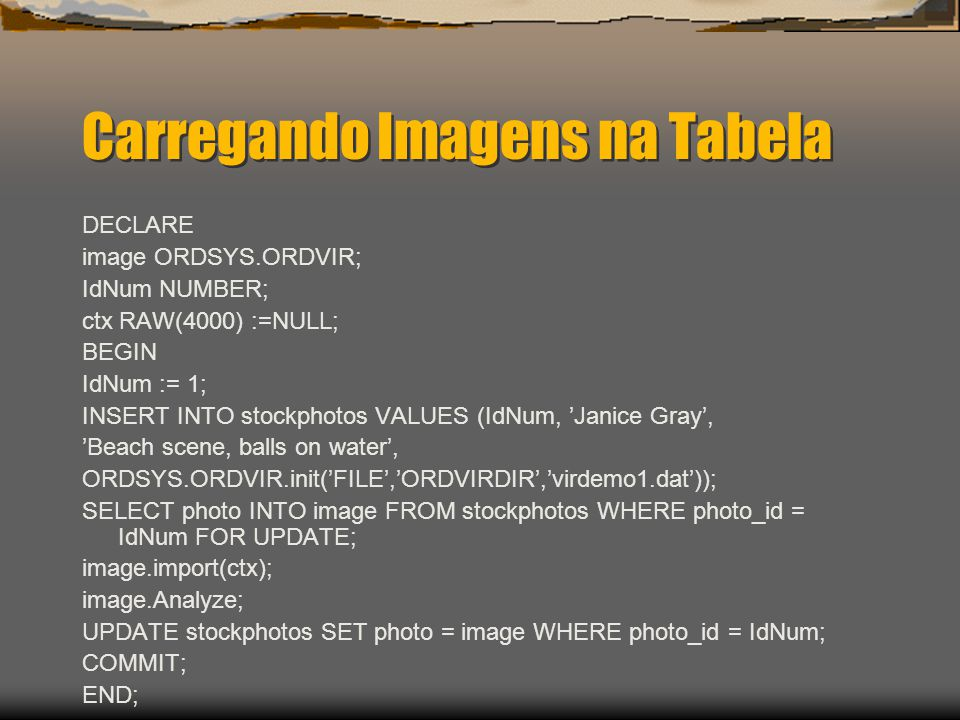 Carregando Imagens na Tabela DECLARE image ORDSYS.ORDVIR; IdNum NUMBER; ctx RAW(4000) :=NULL; BEGIN IdNum := 1; INSERT INTO stockphotos VALUES (IdNum, 'Janice Gray', 'Beach scene, balls on water', ORDSYS.ORDVIR.init('FILE','ORDVIRDIR','virdemo1.dat')); SELECT photo INTO image FROM stockphotos WHERE photo_id = IdNum FOR UPDATE; image.import(ctx); image.Analyze; UPDATE stockphotos SET photo = image WHERE photo_id = IdNum; COMMIT; END;
