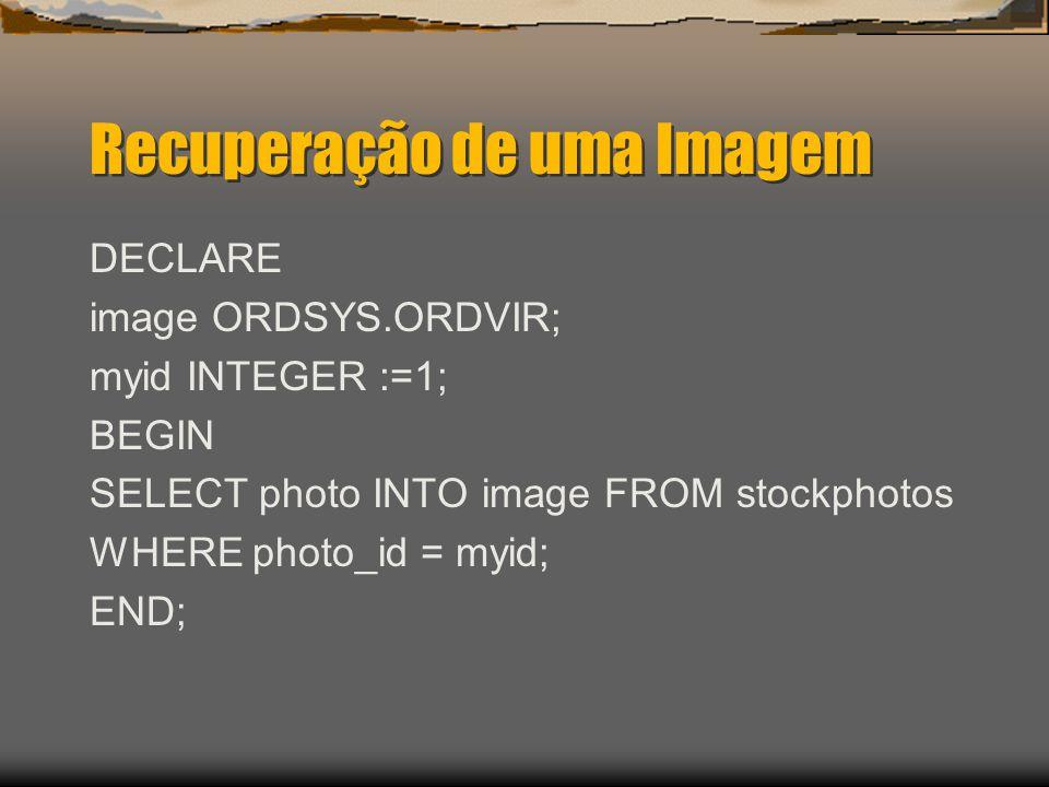 Recuperação de uma Imagem DECLARE image ORDSYS.ORDVIR; myid INTEGER :=1; BEGIN SELECT photo INTO image FROM stockphotos WHERE photo_id = myid; END;
