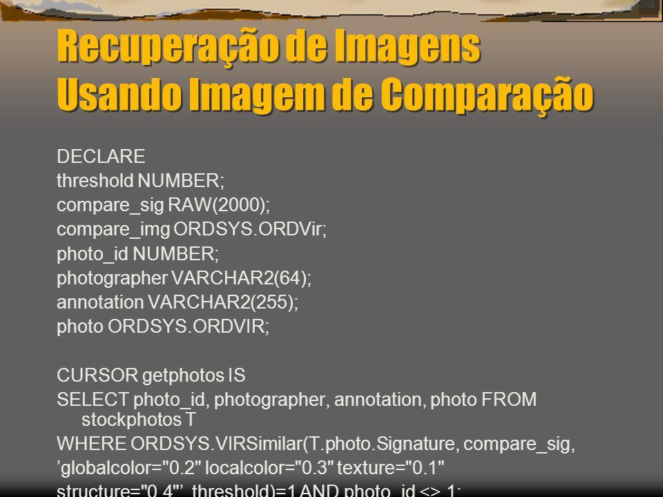 Recuperação de Imagens Usando Imagem de Comparação DECLARE threshold NUMBER; compare_sig RAW(2000); compare_img ORDSYS.ORDVir; photo_id NUMBER; photographer VARCHAR2(64); annotation VARCHAR2(255); photo ORDSYS.ORDVIR; CURSOR getphotos IS SELECT photo_id, photographer, annotation, photo FROM stockphotos T WHERE ORDSYS.VIRSimilar(T.photo.Signature, compare_sig, 'globalcolor= 0.2 localcolor= 0.3 texture= 0.1 structure= 0.4 ', threshold)=1 AND photo_id <> 1;