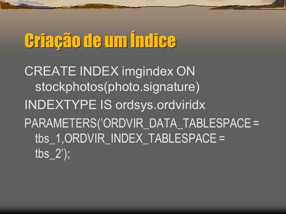 Criação de um Índice CREATE INDEX imgindex ON stockphotos(photo.signature) INDEXTYPE IS ordsys.ordviridx PARAMETERS('ORDVIR_DATA_TABLESPACE = tbs_1,ORDVIR_INDEX_TABLESPACE = tbs_2');