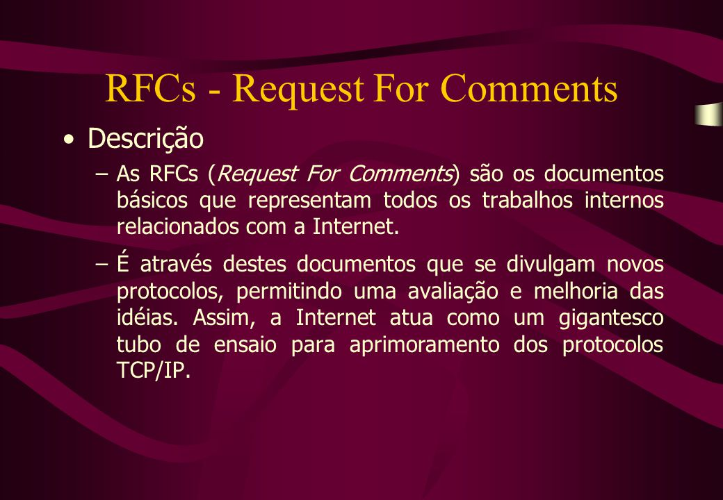 RFCs - Request For Comments Descrição –As RFCs (Request For Comments) são os documentos básicos que representam todos os trabalhos internos relacionados com a Internet.