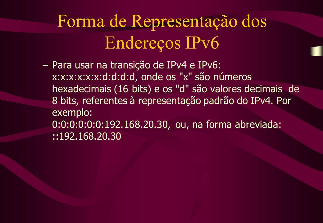 Forma de Representação dos Endereços IPv6 –Para usar na transição de IPv4 e IPv6: x:x:x:x:x:x:d:d:d:d, onde os x são números hexadecimais (16 bits) e os d são valores decimais de 8 bits, referentes à representação padrão do IPv4.
