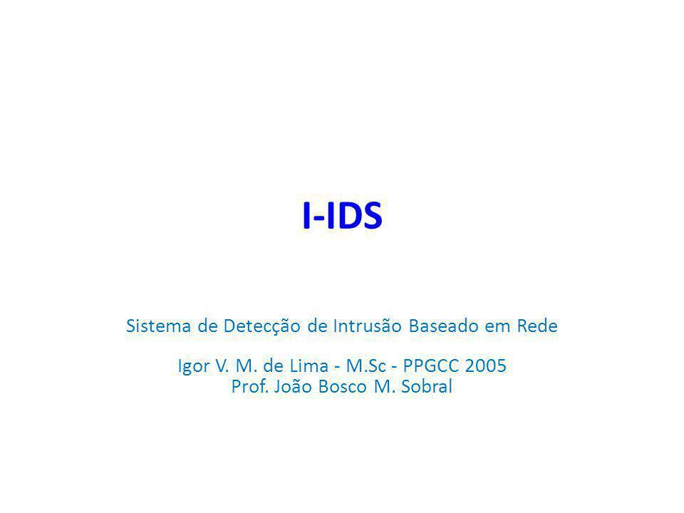 I-IDS Sistema de Detecção de Intrusão Baseado em Rede Igor V. M. de Lima - M.Sc - PPGCC 2005 Prof. João Bosco M. Sobral