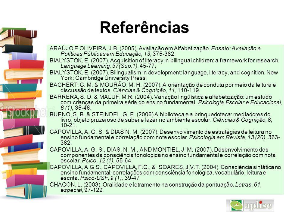 Referências ARAÚJO E OLIVEIRA, J.B. (2005). Avaliação em Alfabetização. Ensaio: Avaliação e Políticas Públicas em Educação, 13, 375-382. BIALYSTOK, E.