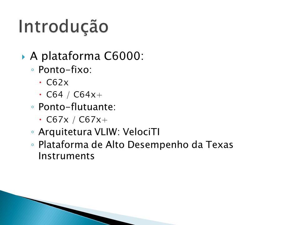  A plataforma C6000: ◦ Ponto-fixo:  C62x  C64 / C64x+ ◦ Ponto-flutuante:  C67x / C67x+ ◦ Arquitetura VLIW: VelociTI ◦ Plataforma de Alto Desempenho da Texas Instruments