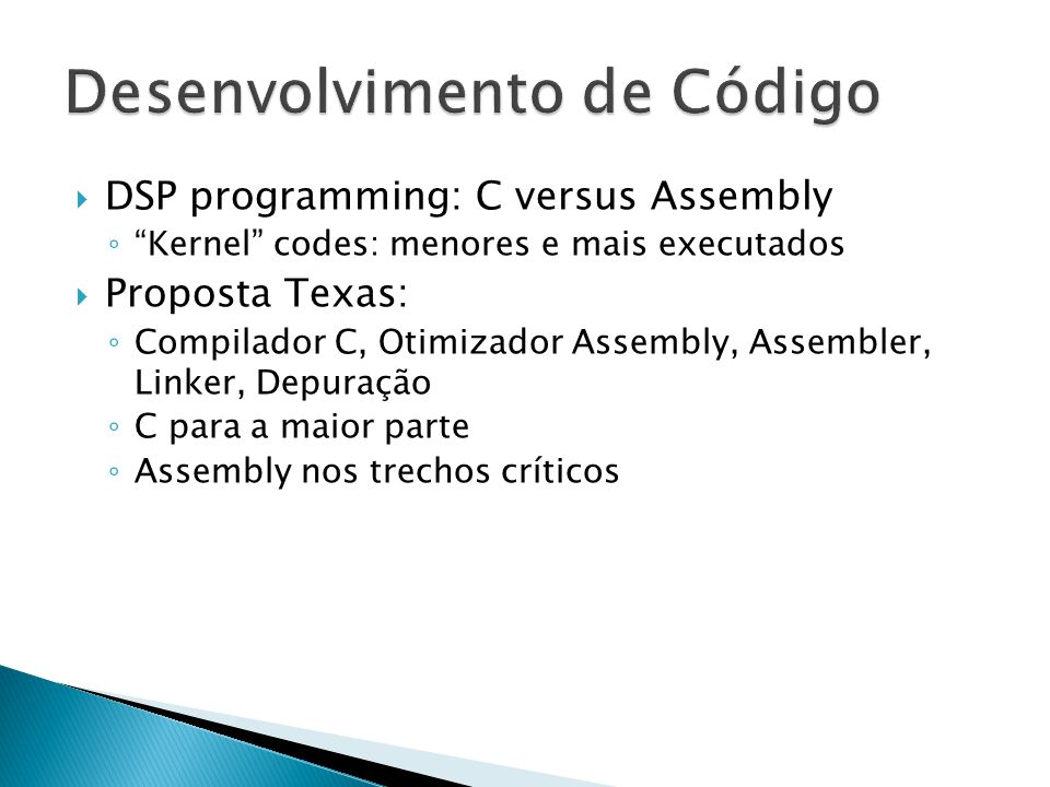  DSP programming: C versus Assembly ◦ Kernel codes: menores e mais executados  Proposta Texas: ◦ Compilador C, Otimizador Assembly, Assembler, Linker, Depuração ◦ C para a maior parte ◦ Assembly nos trechos críticos