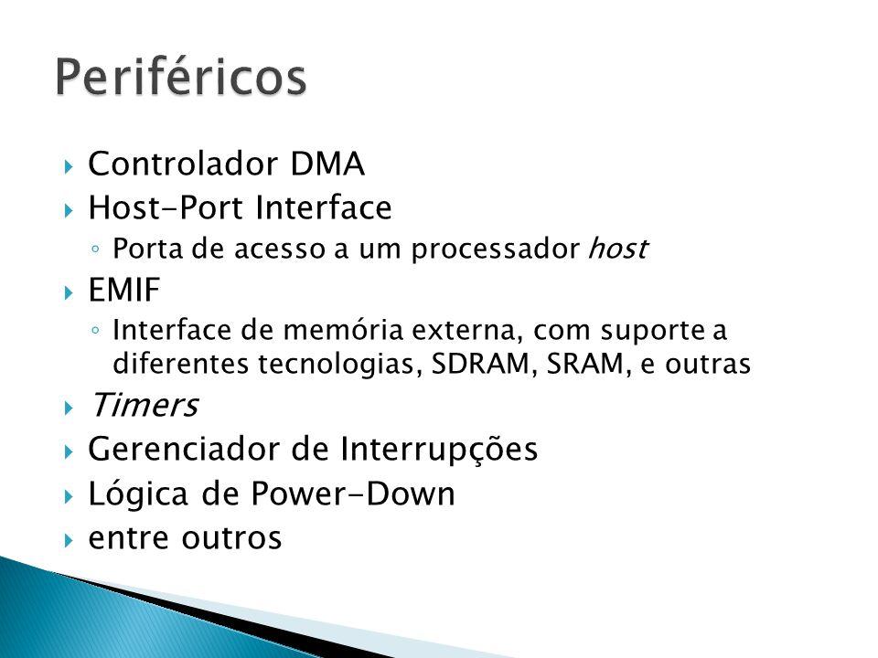  Controlador DMA  Host-Port Interface ◦ Porta de acesso a um processador host  EMIF ◦ Interface de memória externa, com suporte a diferentes tecnologias, SDRAM, SRAM, e outras  Timers  Gerenciador de Interrupções  Lógica de Power-Down  entre outros