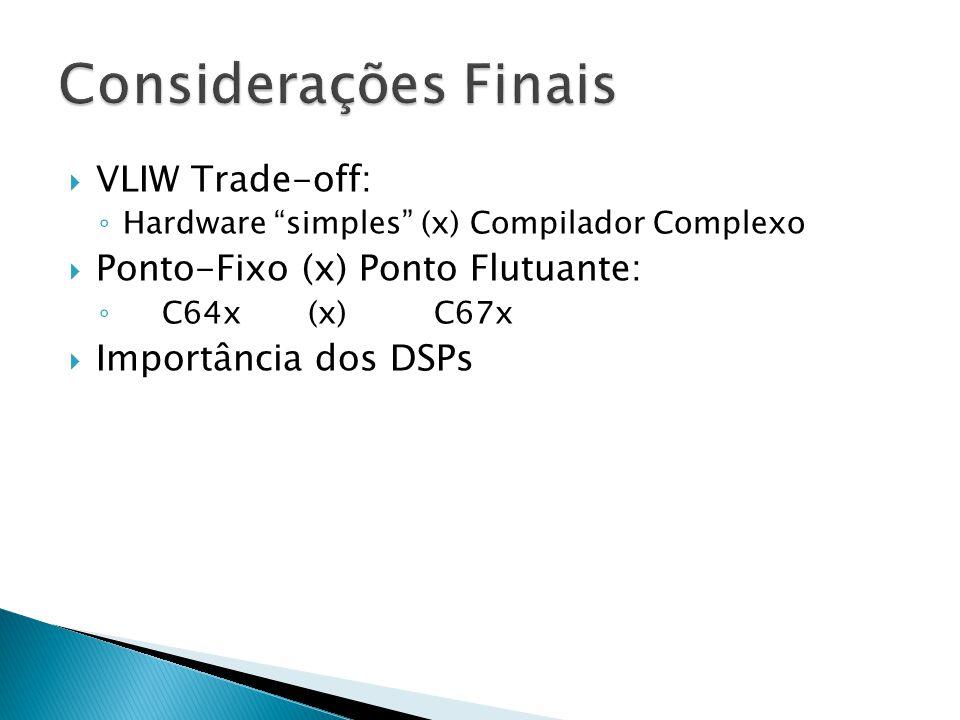  VLIW Trade-off: ◦ Hardware simples (x) Compilador Complexo  Ponto-Fixo (x) Ponto Flutuante: ◦ C64x (x) C67x  Importância dos DSPs