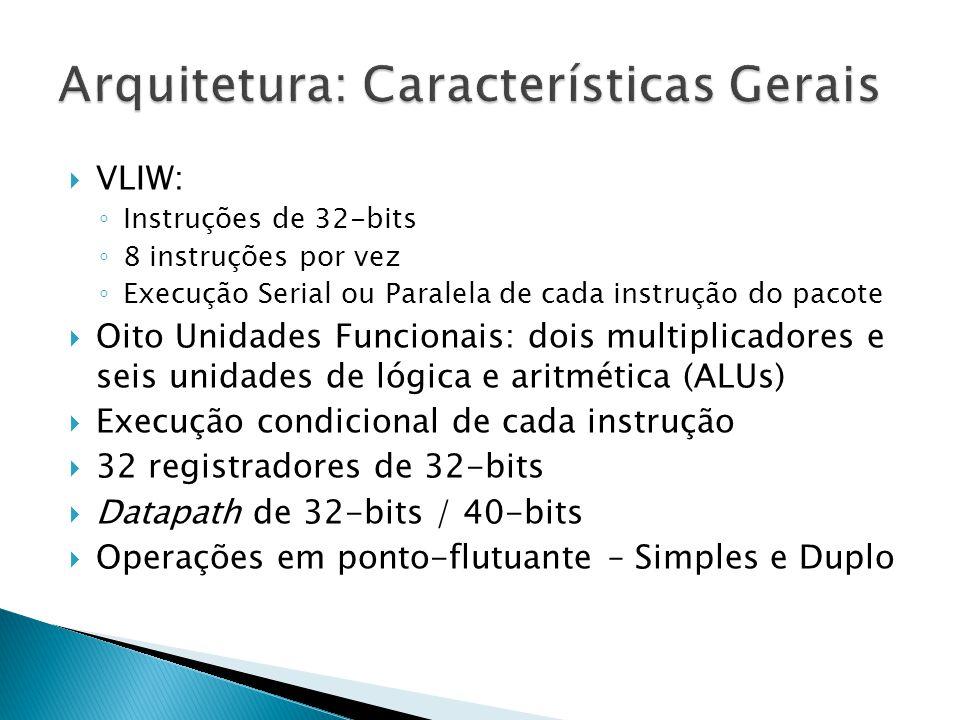  VLIW: ◦ Instruções de 32-bits ◦ 8 instruções por vez ◦ Execução Serial ou Paralela de cada instrução do pacote  Oito Unidades Funcionais: dois multiplicadores e seis unidades de lógica e aritmética (ALUs)  Execução condicional de cada instrução  32 registradores de 32-bits  Datapath de 32-bits / 40-bits  Operações em ponto-flutuante – Simples e Duplo